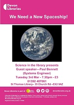 The enigmatically titled 'We Need a New Spaceship' What does that mean exactly? Come and find out at the next Science in the Library in March. Paul is a Systems Engineer that has worked in a number of industries. Now mostly retired, he spends time at various Tech-Jam events and as a STEM Ambassador.